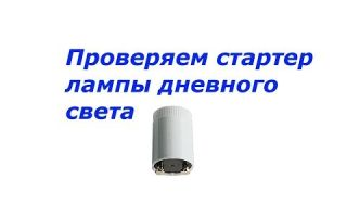 Как проверить стартер лампы дневного света – советы электрика